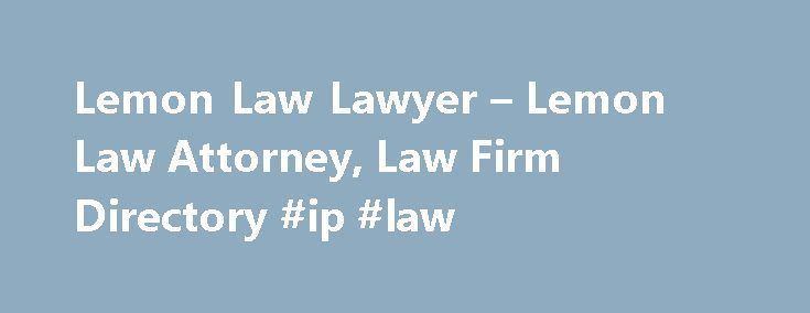 Lemon Law Lawyer – Lemon Law Attorney, Law Firm Directory #ip #law http://laws.remmont.com/lemon-law-lawyer-lemon-law-attorney-law-firm-directory-ip-law/  #lemon law attorney # Browse Lemon Law Lawyers by Location Is Your Car a Lemon? You've come to the right place. If you recently purchased a new car, truck, RV, or boat and found that it has a serious defect or mechanical problem, a lemon law lawyer can help. Lemon law lawyers assist with all […]