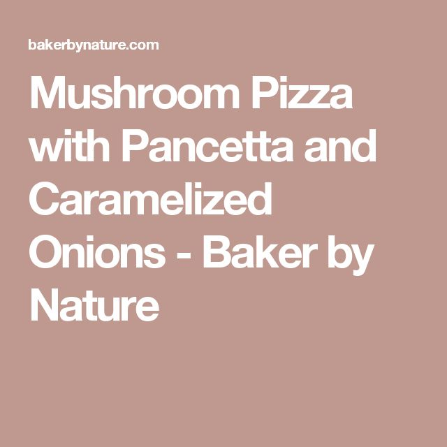 Mushroom Pizza with Pancetta and Caramelized Onions - Baker by Nature