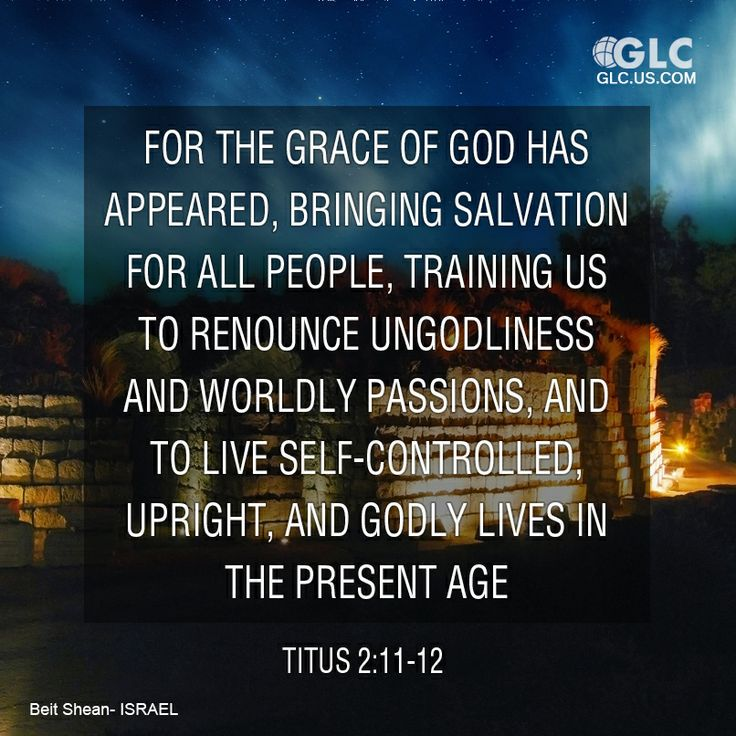 Titus 2:11-12  For the grace of God has appeared, bringing salvation for all people, 12 training us to renounce ungodliness and worldly passions, and to live self-controlled, upright, and godly lives in the present age,  テトス人への手紙2:11 というのは、すべての人を救う神の恵みが現われ、 2:12 私たちに、不敬虔とこの世の欲とを捨て、この時代にあって、慎み深く、正しく、敬虔に生活し (2:13 祝福された望み、すなわち、大いなる神であり私たちの救い主であるキリスト・イエスの栄光ある現われを待ち望むようにと教えさとしたからです)