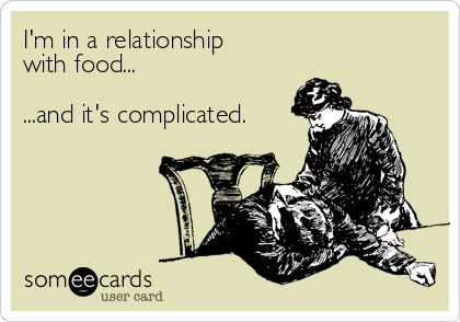 I'm in a relationship with food...and it's complicated.