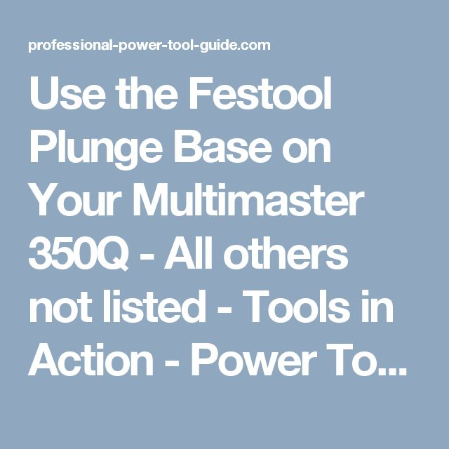 Use the Festool Plunge Base on Your Multimaster 350Q - All others not listed - Tools in Action - Power Tool Forum