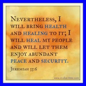 Jeremiah 33:6 (ESV)  6 Behold, I will bring to it health and healing, and I will heal them and reveal to them abundance of prosperity and security.