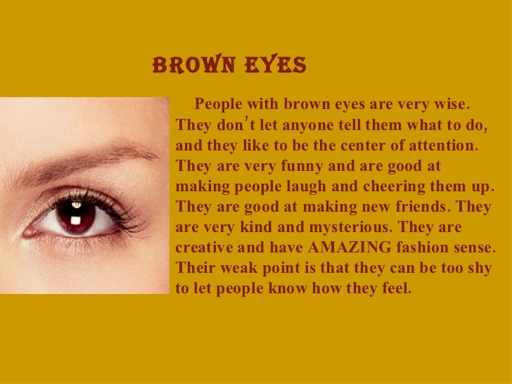 BROWN EYES <ul><li>People with brown eyes are very wise. They don't let anyone tell them  what to do, and they like to ...
