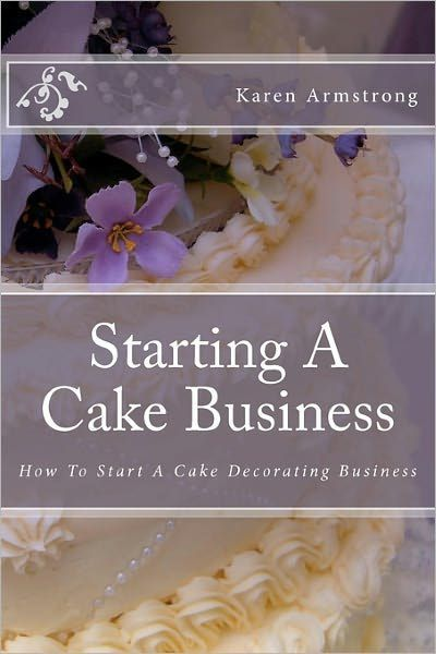 Starting A Cake Business: How to Start A Cake Decorating Business