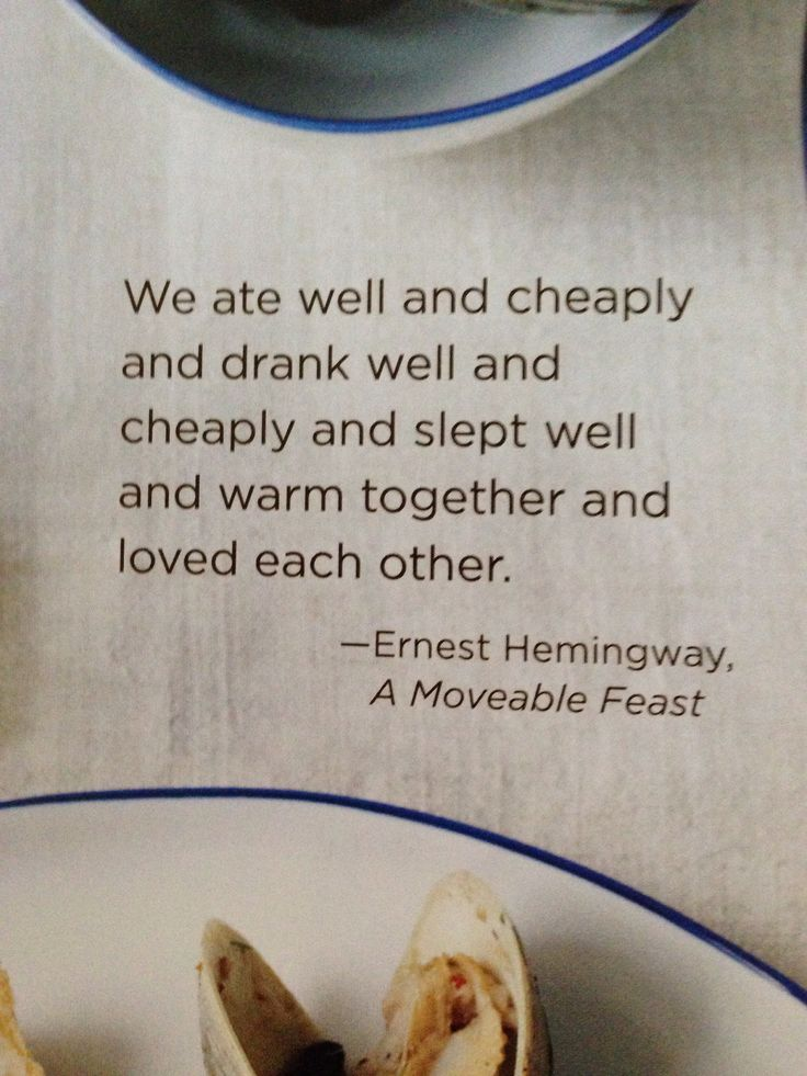 We ate well and cheaply and drank well and cheaply and slept well and warm together and loved each other.  -Hemingway