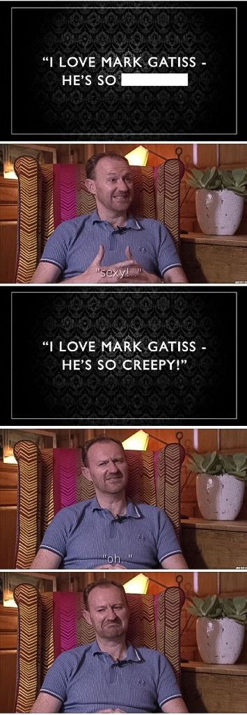 "Fill in the blanks with Mark Gatiss. ""I love Mark Gatiss, he's so __________"" Mark: ""Sexy?"" - ""Creepy"". Mark: ""Oh."" Hahaha, poor Mark."
