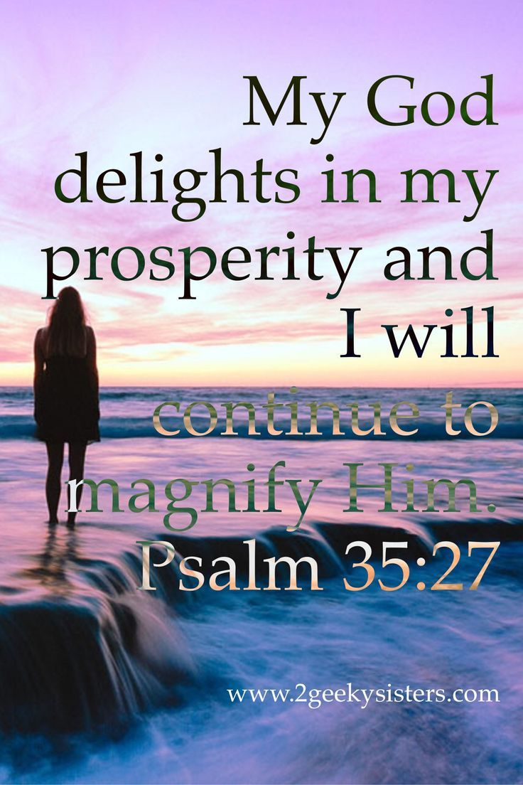My God delights in my prosperity and I will continue to magnify Him. Psalm 35:27