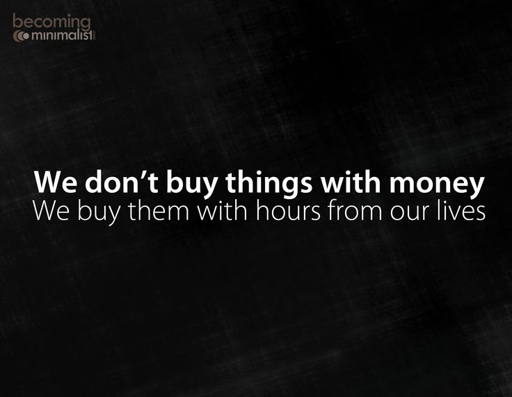 we don't buy things with money ... we buy them with hours from our lives
