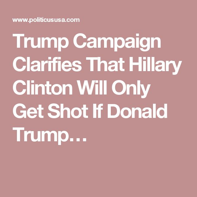 Trump Campaign Clarifies That Hillary Clinton Will Only Get Shot If Donald…