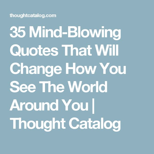 35 Mind-Blowing Quotes That Will Change How You See The World Around You | Thought Catalog