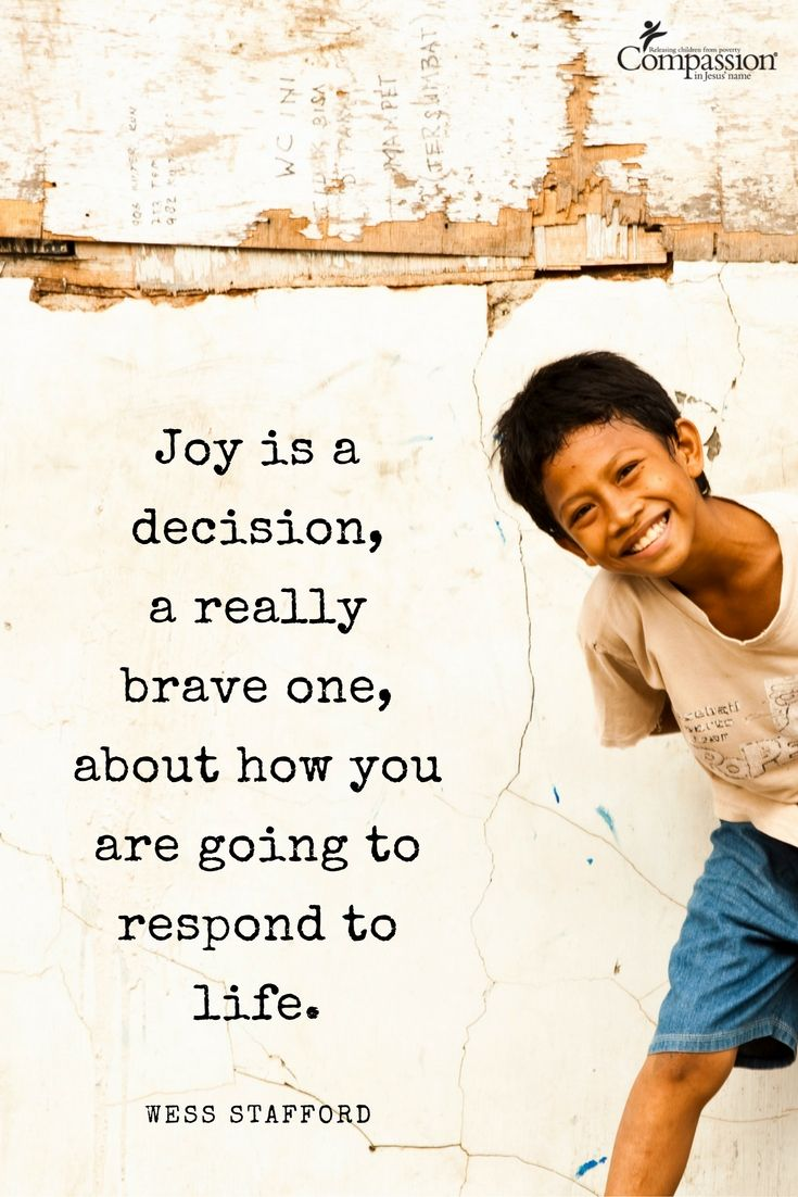 Joy is a decision, a really brave one, about how you are going to respond to life. – Wess Stafford | Happy 2017! We hope that your new year is off to a great start. This year, we will choose joy and we pray that you find a lot of happiness, too.