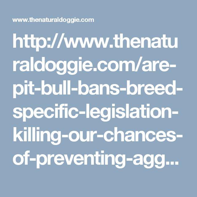 http://www.thenaturaldoggie.com/are-pit-bull-bans-breed-specific-legislation-killing-our-chances-of-preventing-aggressive-dog-attacks/?utm_source=fb+post&utm_medium=Facebook&utm_campaign=Breed+Legislation+Article&utm_content=article