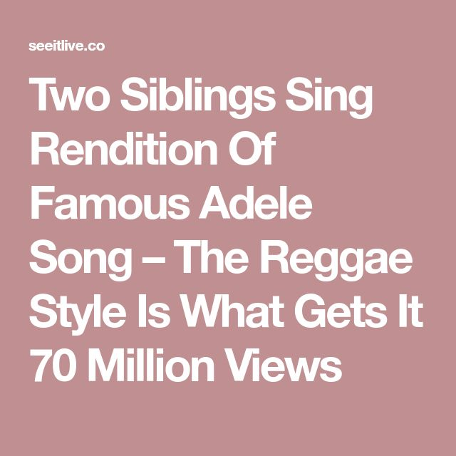 Two Siblings Sing Rendition Of Famous Adele Song – The Reggae Style Is What Gets It 70 Million Views