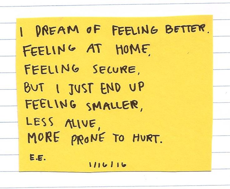 I dream of feeling better. Feeling at home, feeling secure, but I just end up feeling smaller, less alive, more prone to hurt.