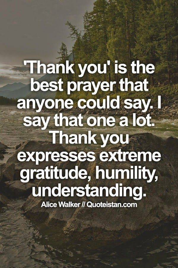 'Thank you' is the best prayer that anyone could say. I say that one a lot. Thank you expresses extreme gratitude, humility, understanding