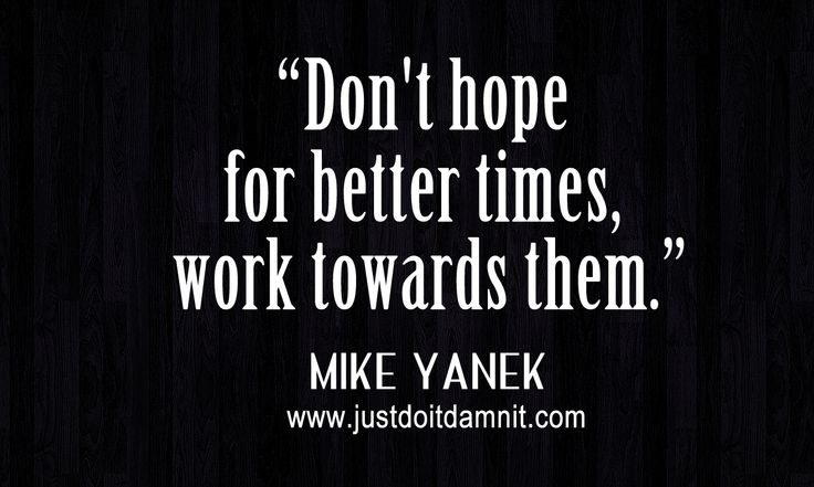 """Don't hope for better times, work towards them."" - Mike Yanek - www.justdoitdamnit.com"