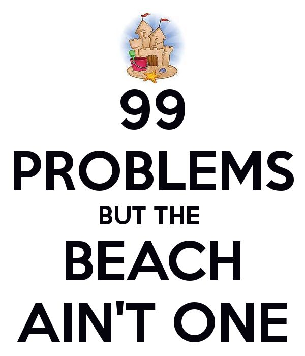 99 problems, but the beach ain't one