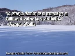 A single death is a tragedy; a million deaths is a statistic