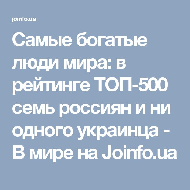 Самые богатые люди мира: в рейтинге ТОП-500 семь россиян и ни одного украинца - В мире на Joinfo.ua
