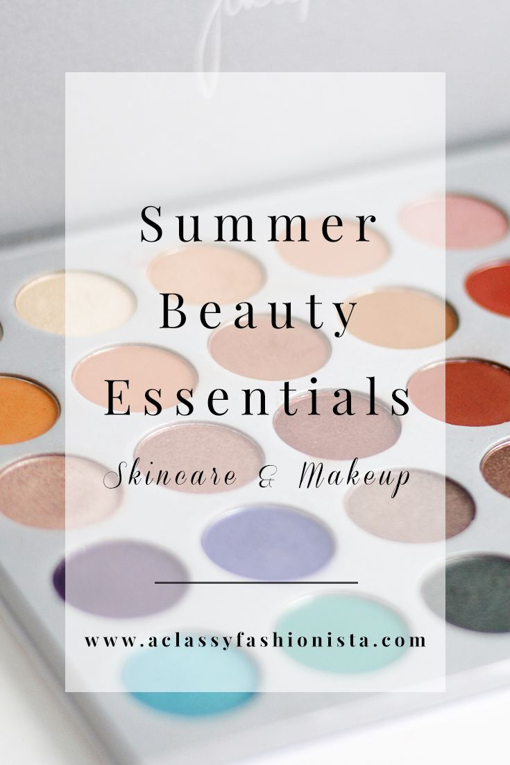 SUMMER 2017 BEAUTY ESSENTIALS - A Classy Fashionista