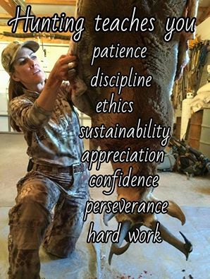Hunting teaches you: patience, discipline, ethics, sustainability, appreciation, confidence, perseverance, hard work                                                                                                                                                      More