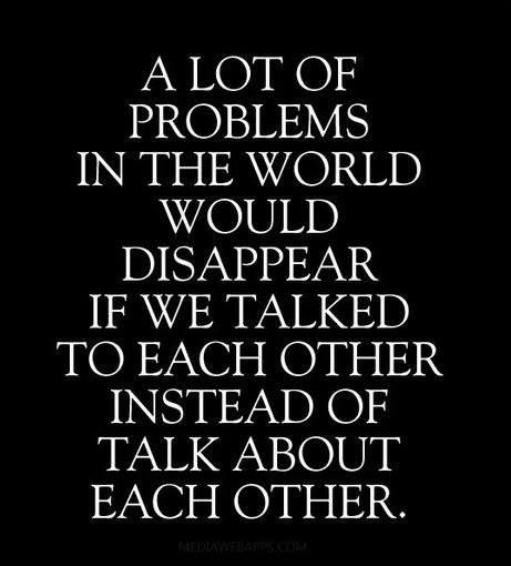 A lot of problems in the world would disappear if we talked to each other instead of about each other.. #wisdom: