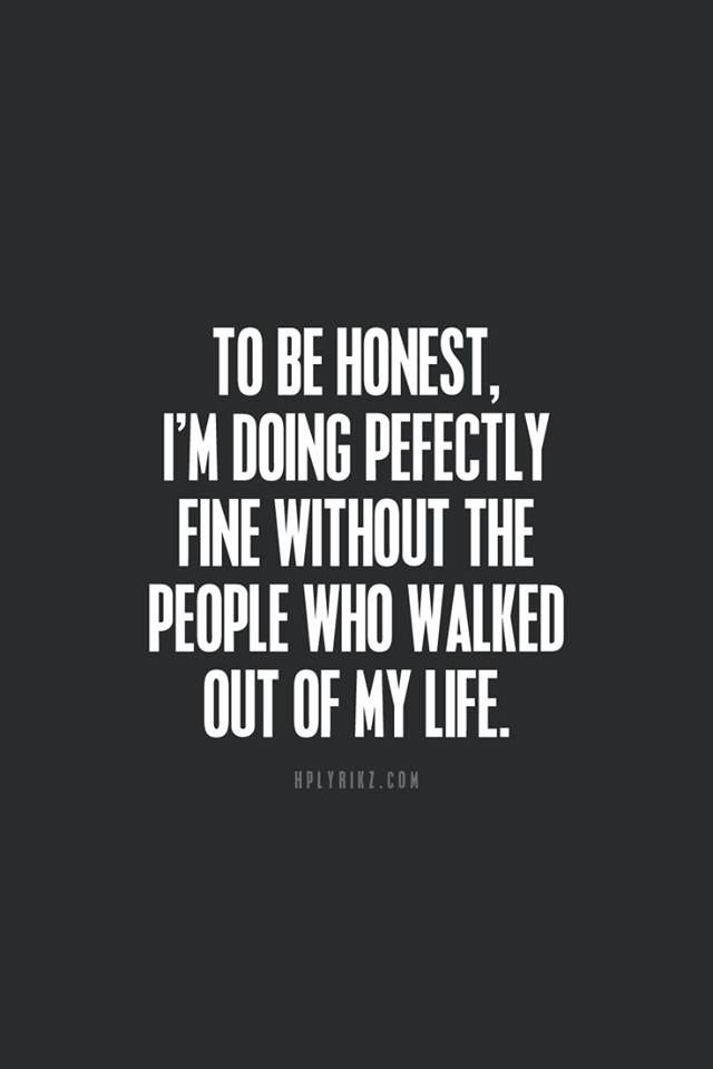To be honest, I'm doing perfectly fine without the people who walked out of my life.