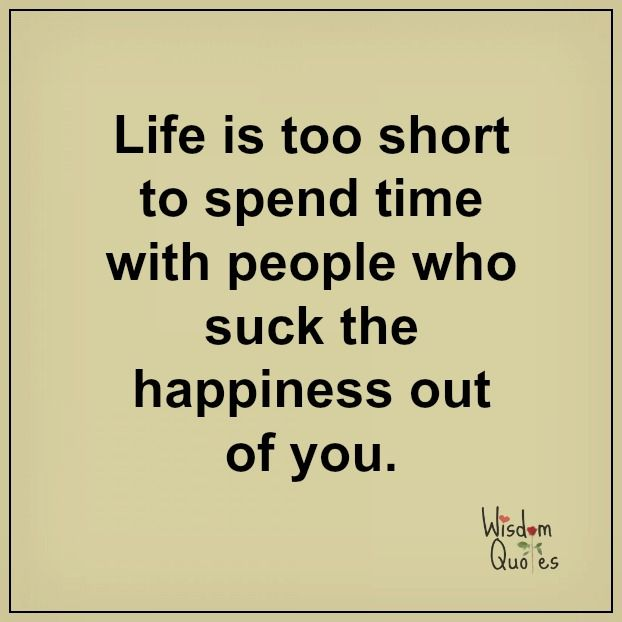 #Life is too short to spend #time with people who suck the happiness out of you.