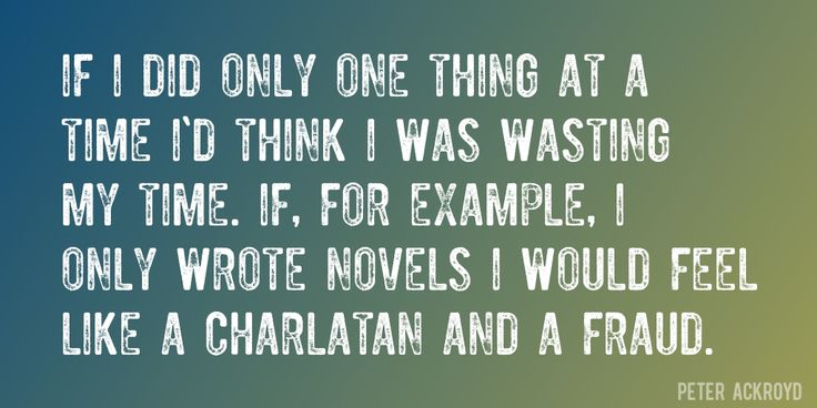Quote by Peter Ackroyd => If I did only one thing at a time I'd think I was wasting my time. If, for example, I only wrote novels I would feel like a charlatan and a fraud.