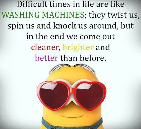 Difficult times in life are like washing machines: they twist us, spin us and knock us around, but in the end we come out cleaner, brighter, and better than before