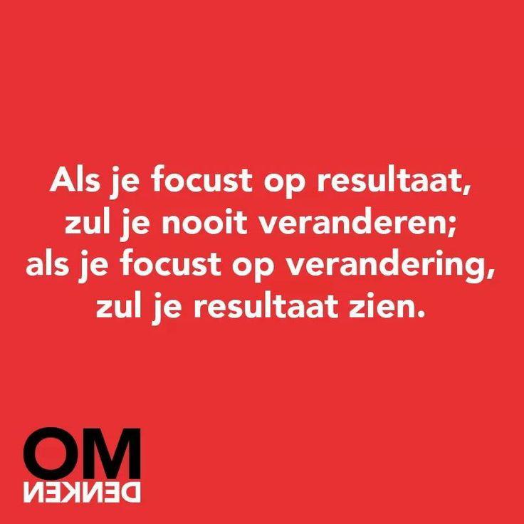 """""""als je focust op resultaat, zul je nooit veranderen; als je focust op verandering zul je resultaat zien"""""""
