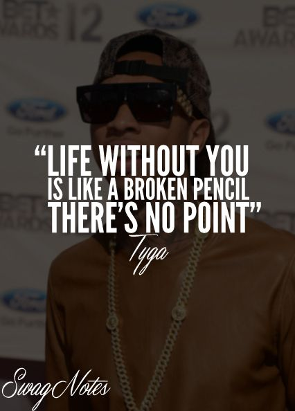 *Tyga quote* ''Life without you is like a broken pencil, there's no point.""