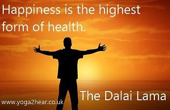 Happiness is the highest form of health.  The Dalai Lama