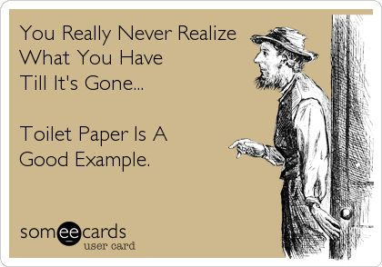 You Really Never Realize What You Have Till It's Gone... Toilet Paper Is A Good Example.