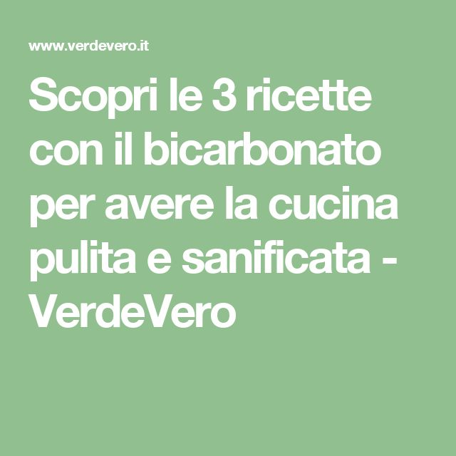 Scopri le 3 ricette con il bicarbonato per avere la cucina pulita e sanificata - VerdeVero