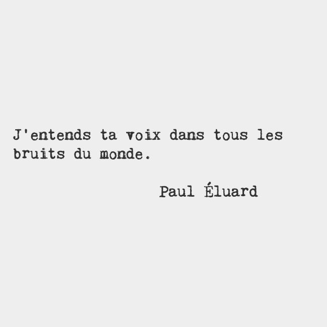 I hear your voice in all of the world's noise. — Paul Éluard, French poet                                                                                                                                                                                 More