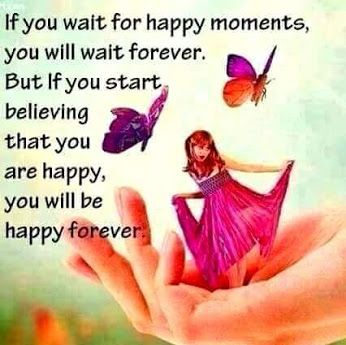 If you start believing that you are happy, you will be happy forever