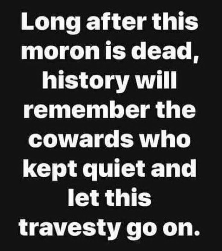 Long after this moron is dead, history will remember the coward who kept quiet and let this travesty go on.
