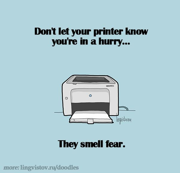 Don't let your printer know you're in a hurry... they smell fear. - Lingvistov