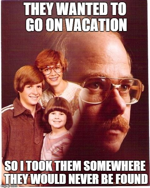 Vengeance Dad | THEY WANTED TO GO ON VACATION SO I TOOK THEM SOMEWHERE THEY WOULD NEVER BE FOUND | image tagged in memes,funny,vengeance dad | made w/ Imgflip meme maker