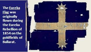 Eureka flag remains: The Eureka Flag was originally a war flag used by the Eureka Rebellion of 1854 on the goldfields of Ballarat. Dark blue background with a cross that has a star at each extremity and one at the cross section of the two axes.