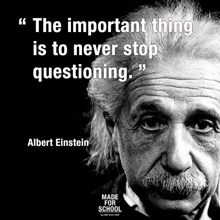 """The important thing is to never stop questioning."" - Albert Einstein"