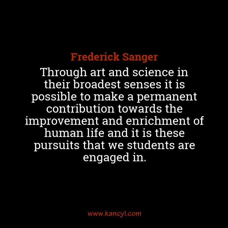 """Through art and science in their broadest senses it is possible to make a permanent contribution towards the improvement and enrichment of human life and it is these pursuits that we students are engaged in."", Frederick Sanger"