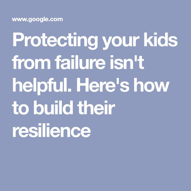 Protecting Your Kids From Failure Isnt >> Protecting Your Kids From Failure Isn T Helpful Here S How To Build