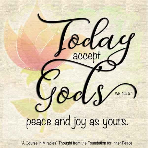 """""""Today accept God's peace and joy as yours."""" (WB-105.5:1) This is the ACIM…"""