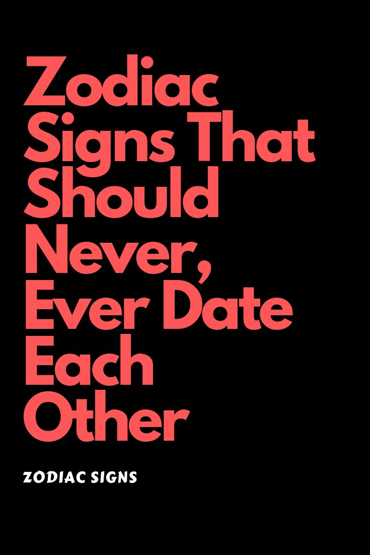 Zodiac Signs That Should Never, Ever Date Each Other in