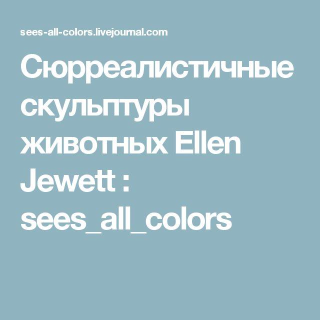 Сюрреалистичные скульптуры животных Ellen Jewett : sees_all_colors