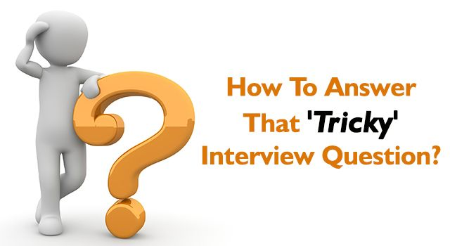 HomeInterview TipsHow To Answer That 'Tricky' Interview Question ? How To Answer That 'Tricky' Interview Question