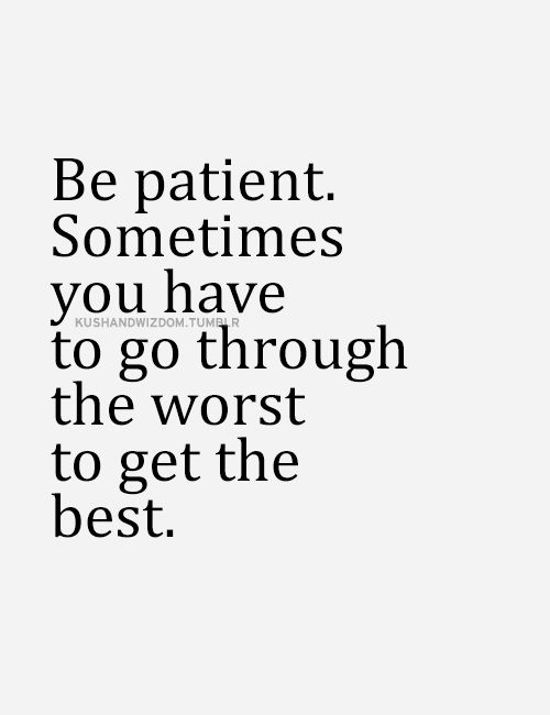 Be patient. Sometimes you have to go through the worst to get the best... wise words