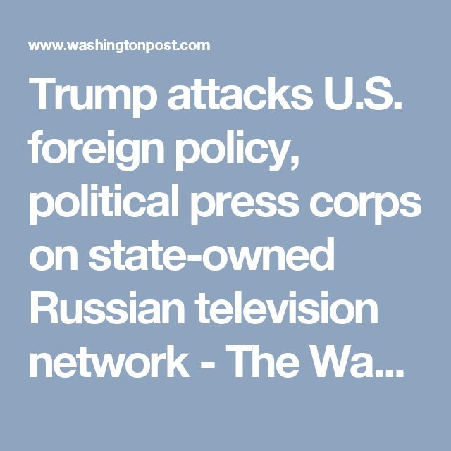 Trump attacks U.S. foreign policy, political press corps on state-owned Russian television network - The Washington Post